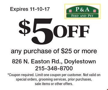 $5 off any purchase of $25 or more. *Coupon required. Limit one coupon per customer. Not valid on special orders, grooming services, prior purchases, sale items or other offers.