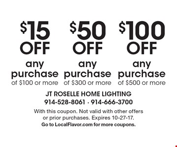 $100 Off any purchase of $500 or more. $50 Off any purchase of $300 or more. $15 Off any purchase of $100 or more. With this coupon. Not valid with other offers or prior purchases. Expires 10-27-17.Go to LocalFlavor.com for more coupons.