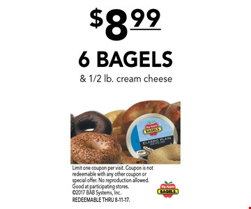 $8.99 6 BAGELS & 1/2 lb. cream cheese. Limit one coupon per visit. Coupon is not redeemable with any other coupon or special offer. No reproduction allowed. Good at participating stores. 2017 BAB Systems, Inc. REDEEMABLE THRU 8-11-17.