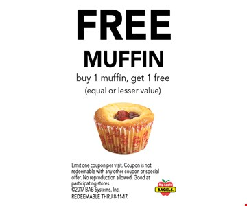 Free MUFFIN. Buy 1 muffin, get 1 free (equal or lesser value). Limit one coupon per visit. Coupon is not redeemable with any other coupon or special offer. No reproduction allowed. Good at participating stores. 2017 BAB Systems, Inc. REDEEMABLE THRU 8-11-17.