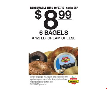 $8.99 6 bagels & 1/2 lb. cream cheese. Redeemable thru 10/27/17. Code: SEP. Only one coupon per visit. Coupon is not redeemable with any other coupon or special offer. No reproduction allowed. Valid at participating locations only.