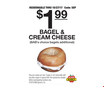 $1.99 bagel & cream cheese (BAB's choice bagels additional). Redeemable thru 10/27/17. Code: SEP. Only one coupon per visit. Coupon is not redeemable with any other coupon or special offer. No reproduction allowed. Valid at participating locations only.