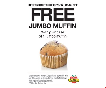 Free jumbo muffin with purchase of 1 jumbo muffin. Redeemable thru 10/27/17. Code: SEP. Only one coupon per visit. Coupon is not redeemable with any other coupon or special offer. No reproduction allowed. Valid at participating locations only.
