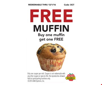 Free muffin. Buy one muffin get one free. Only one coupon per visit. Coupon is not redeemable with any other coupon or special offer. No reproduction allowed. Valid at participating locations only.