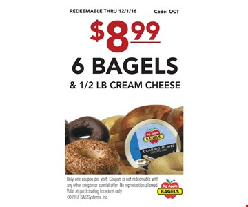 $8.99 6 bagels & 1/2 lb cream cheese. Only one coupon per visit. Coupon is not redeemable with any other coupon or special offer. No reproduction allowed. Valid at participating locations only.