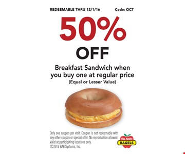50% off breakfast sandwich when you buy one at regular price. (Equal or lesser value). Only one coupon per visit. Coupon is not redeemable with any other coupon or special offer. No reproduction allowed. Valid at participating locations only.