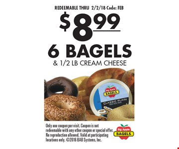 REDEEMABLE THRU 2/2/18 Code: FEB. $8.99 6 BAGELS & 1/2 LB CREAM CHEESE. Only one coupon per visit. Coupon is not redeemable with any other coupon or special offer. No reproduction allowed. Valid at participating locations only. 2016 BAB Systems, Inc.