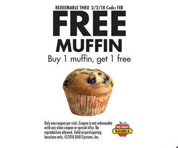 REDEEMABLE THRU 2/2/18 Code: FEB. FREE MUFFIN, Buy 1 muffin, get 1 free. Only one coupon per visit. Coupon is not redeemable with any other coupon or special offer. No reproduction allowed. Valid at participating locations only. 2016 BAB Systems, Inc.