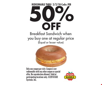 REDEEMABLE THRU 2/2/18 Code: FEB. 50% OFF Breakfast Sandwich when you buy one at regular price (Equal or lesser value). Only one coupon per visit. Coupon is not redeemable with any other coupon or special offer. No reproduction allowed. Valid at participating locations only. 2016 BAB Systems, Inc.