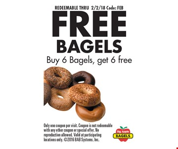 REDEEMABLE THRU 2/2/18 Code: FEB. FREE BAGELS Buy 6 Bagels, get 6 free. Only one coupon per visit. Coupon is not redeemable with any other coupon or special offer. No reproduction allowed. Valid at participating locations only. 2016 BAB Systems, Inc.