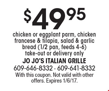 $49.95 chicken or eggplant parm, chicken francese & tilapia, salad & garlic bread (1/2 pan, feeds 4-6) take-out or delivery only. With this coupon. Not valid with other offers. Expires 1/6/17.