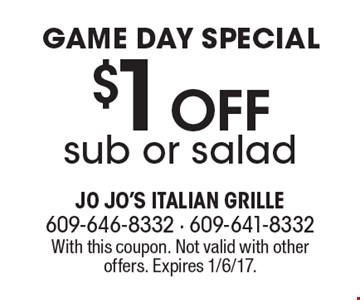 Game Day Special. $1 Off sub or salad. With this coupon. Not valid with other offers. Expires 1/6/17.