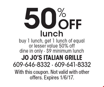 50% Off lunch, buy 1 lunch, get 1 lunch of equal or lesser value 50% off dine in only - $9 minimum lunch. With this coupon. Not valid with other offers. Expires 1/6/17.