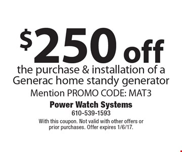 $250 off the purchase & installation of a Generac home standy generator Mention PROMO CODE: MAT3. With this coupon. Not valid with other offers or prior purchases. Offer expires 1/6/17.