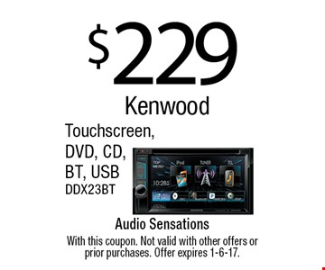 $229 Kenwood Touchscreen, DVD, CD,BT, USB. DDX23BT. With this coupon. Not valid with other offers or prior purchases. Offer expires 1-6-17.