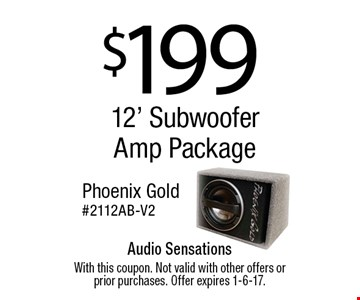$199 12' Subwoofer Amp Package. Phoenix Gold. #2112AB-V2. With this coupon. Not valid with other offers or prior purchases. Offer expires 1-6-17.