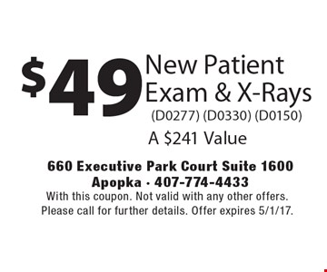 $49 New Patient Exam & X-Rays (D0277) (D0330) (D0150). A $241 Value. With this coupon. Not valid with any other offers. Please call for further details. Offer expires 5/1/17.
