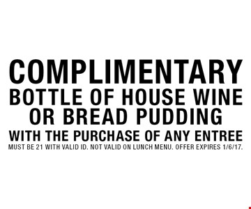 Complimentary bottle of house wine or bread pudding with the purchase of any entree. Must be 21 with valid id. Not valid on lunch menu. Offer expires 1/6/17.