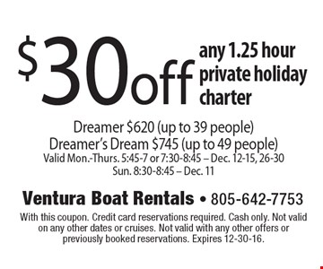 $30 off any 1.25 hour private holiday charter Dreamer $620 (up to 39 people) Dreamer's Dream $745 (up to 49 people)Valid Mon.-Thurs. 5:45-7 or 7:30-8:45 - Dec. 12-15, 26-30Sun. 8:30-8:45 - Dec. 11. With this coupon. Credit card reservations required. Cash only. Not valid on any other dates or cruises. Not valid with any other offers or previously booked reservations. Expires 12-30-16.