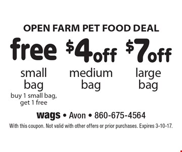 Open farm pet food deal. Free small bag, buy 1 small bag, get 1 free or $4 off medium bag or $7 off large bag. With this coupon. Not valid with other offers or prior purchases. Expires 3-10-17.