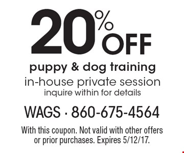20% off puppy & dog training. In-house private session inquire within for details. With this coupon. Not valid with other offersor prior purchases. Expires 5/12/17.