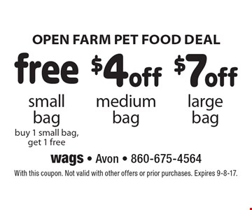 OPEN FARM PET FOOD DEAL $7 off large bag. $4 off medium bag. Free small bag-buy 1 small bag, get 1 free. With this coupon. Not valid with other offers or prior purchases. Expires 9-8-17.
