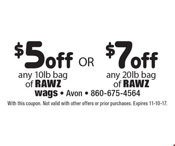 $7 off any 20 lb bag of RAWZ OR $5 off any 10 lb bag of RAWZ. With this coupon. Not valid with other offers or prior purchases. Expires 11-10-17.