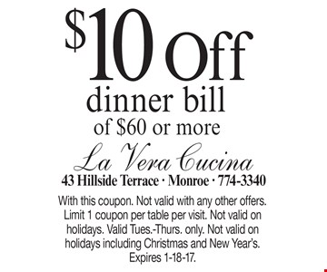$10 Off dinner bill of $60 or more. With this coupon. Not valid with any other offers. Limit 1 coupon per table per visit. Not valid on holidays. Valid Tues.-Thurs. only. Not valid on holidays including Christmas and New Year's. Expires 1-18-17.