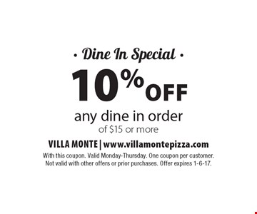 - Dine In Special - 10% off any dine in order of $15 or more. With this coupon. Valid Monday-Thursday. One coupon per customer. Not valid with other offers or prior purchases. Offer expires 1-6-17.