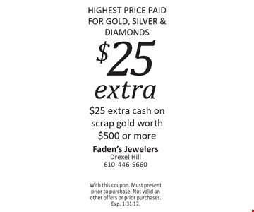 HIGHEST PRICE PAID FOR GOLD, SILVER & DIAMONDS $25 extra. $25 extra cash on scrap gold worth $500 or more. With this coupon. Must present prior to purchase. Not valid on other offers or prior purchases. Exp. 1-31-17.