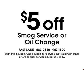 $5 off Smog Service or Oil Change. With this coupon. One coupon per service. Not valid with other offers or prior services. Expires 2-3-17.