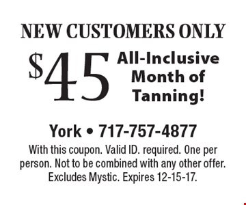 NEW CUSTOMERS ONLY. $45 All-Inclusive Month of Tanning! With this coupon. Valid ID. required. One per person. Not to be combined with any other offer. Excludes Mystic. Expires 12-15-17.