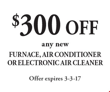 $300 OFF any new Furnace, Air Conditioner Or Electronic Air Cleaner. Offer expires 3-3-17