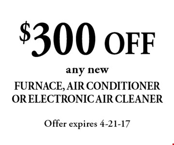 $300 OFF any new Furnace, Air ConditionerOr Electronic Air Cleaner. Offer expires 4-21-17