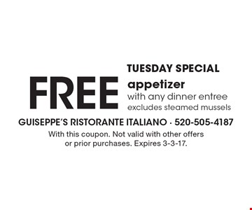 TUESDAY SPECIAL. FREE appetizer with any dinner entree. Excludes steamed mussels. With this coupon. Not valid with other offers or prior purchases. Expires 3-3-17.