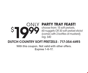 only $19.99 PARTY TRAY FEAST! choose from: 15 soft pretzels, 60 nuggets OR 30 soft pretzel sticks! (comes with 2 bottles of mustard) reg. $40. With this coupon. Not valid with other offers. Expires 1-6-17.