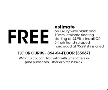 Free estimate on luxury vinyl plank and 12mm laminate flooring starting at $4.95 sf install OR 5-inch hand-scraped hardwood at $5.99 sf installed. With this coupon. Not valid with other offers or prior purchases. Offer expires 2-24-17.