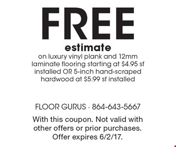 FREE estimateon luxury vinyl plank and 12mm laminate flooring starting at $4.95 sf installed OR 5-inch hand-scraped hardwood at $5.99 sf installed. With this coupon. Not valid with other offers or prior purchases. Offer expires 6/2/17.