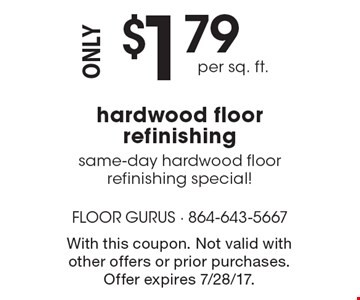 Only $1.79 per sq. ft. hardwood floor refinishing. Same-day hardwood floor refinishing special! With this coupon. Not valid with other offers or prior purchases. Offer expires 7/28/17.