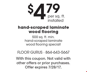 $4.79 per sq. ft. installed hand-scraped laminate wood flooring. 500 sq. ft. min.. Hand-scraped laminate wood flooring special! With this coupon. Not valid with other offers or prior purchases. Offer expires 7/28/17.