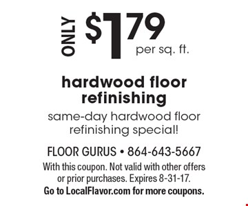 $1.79 per sq. ft. hardwood floor refinishing. Same-day hardwood floor refinishing special! With this coupon. Not valid with other offers or prior purchases. Expires 8-31-17. Go to LocalFlavor.com for more coupons.
