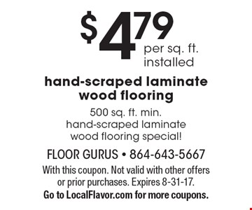 $4.79 per sq. ft. installed hand-scraped laminate wood flooring. 500 sq. ft. min.hand-scraped laminate wood flooring special! With this coupon. Not valid with other offers or prior purchases. Expires 8-31-17. Go to LocalFlavor.com for more coupons.