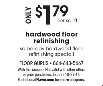 Same-day hardwood floor refinishing special! Hardwood floor refinishing only $1.79 per sq. ft. With this coupon. Not valid with other offers or prior purchases. Expires 10-27-17. Go to LocalFlavor.com for more coupons.
