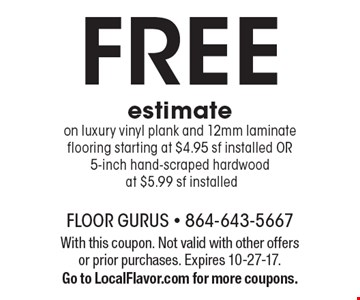 Free estimate, luxury vinyl plank and 12mm laminate flooring starting at $4.95 sf installed OR 5-inch hand-scraped hardwood at $5.99 sf installed. With this coupon. Not valid with other offers or prior purchases. Expires 10-27-17. Go to LocalFlavor.com for more coupons.
