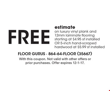 FREE estimate on luxury vinyl plank and 12mm laminate flooring starting at $4.95 sf installed OR 5-inch hand-scraped hardwood at $5.99 sf installed. With this coupon. Not valid with other offers or prior purchases. Offer expires 12-1-17.