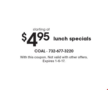Lunch specials starting at $4.95. With this coupon. Not valid with other offers. Expires 1-6-17.
