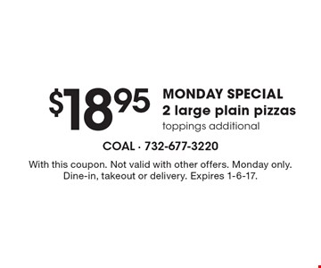 $18.95 Monday special – 2 large plain pizzas, toppings additional. With this coupon. Not valid with other offers. Monday only. Dine-in, takeout or delivery. Expires 1-6-17.