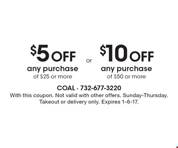 $5 off any purchase of $25 or more or $10 off any purchase of $50 or more. With this coupon. Not valid with other offers. Sunday-Thursday. Takeout or delivery only. Expires 1-6-17.