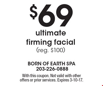 $69 ultimate firming facial (reg. $100). With this coupon. Not valid with other offers or prior services. Expires 3-10-17.