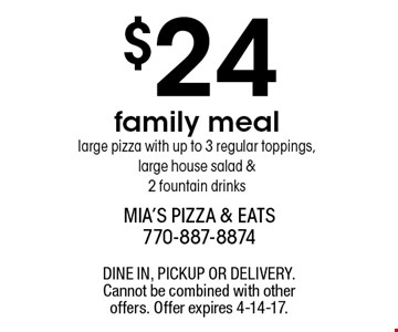 $24 family meal large pizza with up to 3 regular toppings, large house salad & 2 fountain drinks. DINE IN, PICKUP OR DELIVERY. Cannot be combined with other offers. Offer expires 4-14-17.